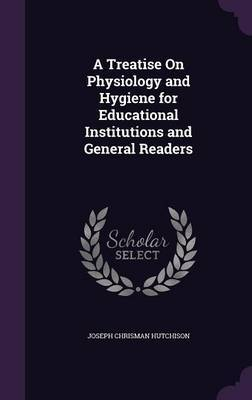 A Treatise on Physiology and Hygiene for Educational Institutions and General Readers by Joseph Chrisman Hutchison