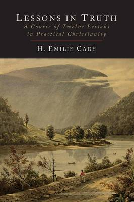Lessons in Truth: A Course of Twelve Lessons in Practical Christianity by H Emilie Cady