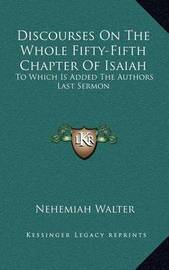Discourses on the Whole Fifty-Fifth Chapter of Isaiah: To Which Is Added the Authors Last Sermon by Nehemiah Walter
