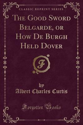The Good Sword Belgarde, or How de Burgh Held Dover (Classic Reprint) by Albert Charles Curtis
