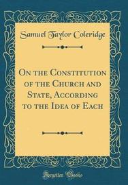 On the Constitution of the Church and State, According to the Idea of Each (Classic Reprint) by Samuel Taylor Coleridge image