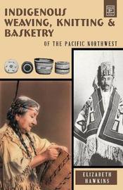 Indigenous Weaving, Knitting & Basketry by Elizabeth Hawkins