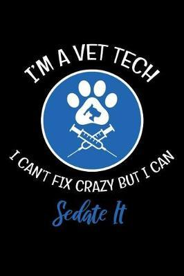 I'm A Vet Tech I can't Fix Crazy But I Can Sedate It by Nische Publishing