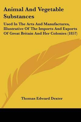 Animal And Vegetable Substances: Used In The Arts And Manufactures, Illustrative Of The Imports And Exports Of Great Britain And Her Colonies (1857) by Thomas Edward Dexter image