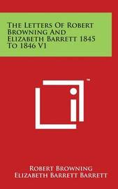 The Letters of Robert Browning and Elizabeth Barrett 1845 to 1846 V1 by Robert Browning