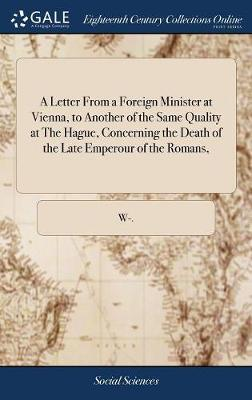 A Letter from a Foreign Minister at Vienna, to Another of the Same Quality at the Hague, Concerning the Death of the Late Emperour of the Romans, by W