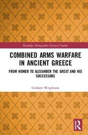 Combined Arms Warfare in Ancient Greece by Graham Wrightson