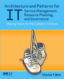 Architecture and Patterns for IT Service Management, Resource Planning, and Governance: Making Shoes for the Cobbler's Children by Charles T Betz