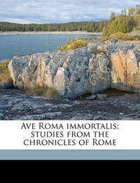 Ave Roma Immortalis; Studies from the Chronicles of Rome by F.Marion Crawford
