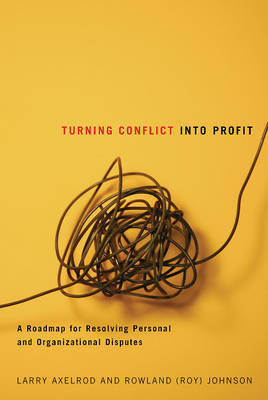 Turning Conflict into Profit: A Roadmap for Resolving Personal and Organizational Disputes by Larry Axelrod