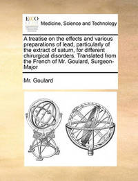 A Treatise on the Effects and Various Preparations of Lead, Particularly of the Extract of Saturn, for Different Chirurgical Disorders. Translated from the French of Mr. Goulard, Surgeon-Major by MR Goulard