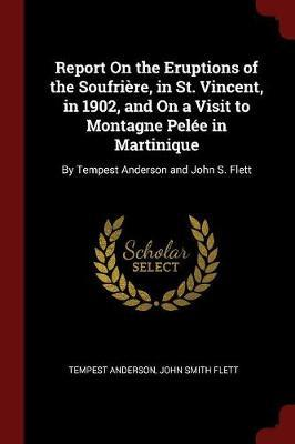 Report on the Eruptions of the Soufriere, in St. Vincent, in 1902, and on a Visit to Montagne Pelee in Martinique by Tempest Anderson