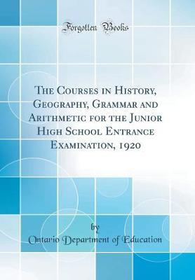 The Courses in History, Geography, Grammar and Arithmetic for the Junior High School Entrance Examination, 1920 (Classic Reprint) by Ontario Department of Education