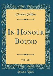 In Honour Bound, Vol. 1 of 3 (Classic Reprint) by Charles Gibbon