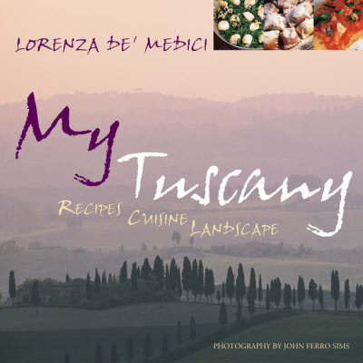 My Tuscany: Recipes, Cuisine, Landscape by Lorenza De'Medici
