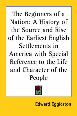 The Beginners of a Nation: A History of the Source and Rise of the Earliest English Settlements in America with Special Reference to the Life and Character of the People by Edward Eggleston