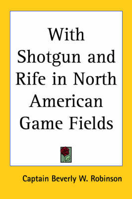 With Shotgun and Rife in North American Game Fields by Captain Beverly W. Robinson