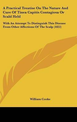A Practical Treatise On The Nature And Cure Of Tinea Capitis Contagiosa Or Scald Held: With An Attempt To Distinguish This Disease From Other Affections Of The Scalp (1822) by William Cooke