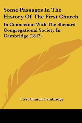 Some Passages In The History Of The First Church: In Connection With The Shepard Congregational Society In Cambridge (1842) by First Church Cambridge