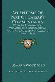 An Epitome of Part of Caesar's Commentaries: With an Etymological Vocabulary, a Geographical Outline, and a Map of Caesar's Gaul (1848) by Edward Woodford