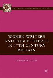 Women Writers and Public Debate in 17th-Century Britain by C. Gray
