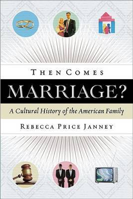 Then Comes Marriage?: A Cultural History of the American Family by Rebecca Price Janney