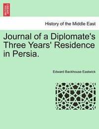 Journal of a Diplomate's Three Years' Residence in Persia. by Edward Backhouse Eastwick