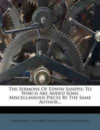 The Sermons of Edwin Sandys: To Which Are Added Some Miscellaneous Pieces by the Same Author... by Edwin Sandys