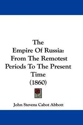 The Empire Of Russia: From The Remotest Periods To The Present Time (1860) by John Stevens Cabot Abbott