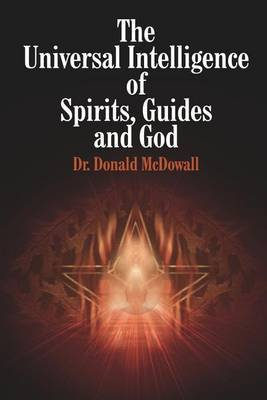 The Universal Intelligence of Spirits, Guides and God by Donald McDowall