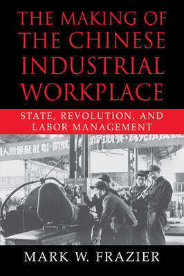 The Making of the Chinese Industrial Workplace by Mark W. Frazier image