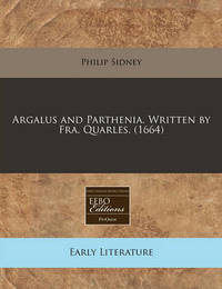 Argalus and Parthenia. Written by Fra. Quarles. (1664) by Sir Philip Sidney, Sir
