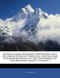 British Guiana Boundary: Arbitration with the United States of Venezuela. the Case [And Appendix] on Behalf of the Government of Her Britannic Majesty, Volume 3 by Great Britain