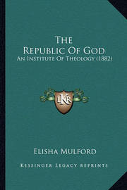 The Republic of God the Republic of God: An Institute of Theology (1882) an Institute of Theology (1882) by Elisha Mulford