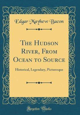 The Hudson River, from Ocean to Source by Edgar Mayhew Bacon