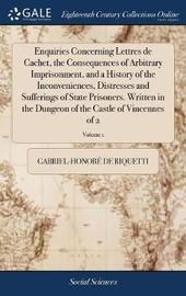 Enquiries Concerning Lettres de Cachet, the Consequences of Arbitrary Imprisonment, and a History of the Inconveniences, Distresses and Sufferings of State Prisoners. Written in the Dungeon of the Castle of Vincennes of 2; Volume 1 by Gabriel-Honore De Riquetti image