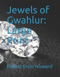 Jewels of Gwahlur by Robert , E. Howard