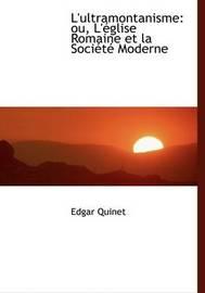 L'ultramontanisme: Ou, L'Acglise Romaine Et La SociActAc Moderne (Large Print Edition) by Edgar Quinet image
