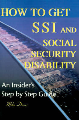 How to Get SSI & Social Security Disability : An Insider's Step by Step Guide by Mike Davis