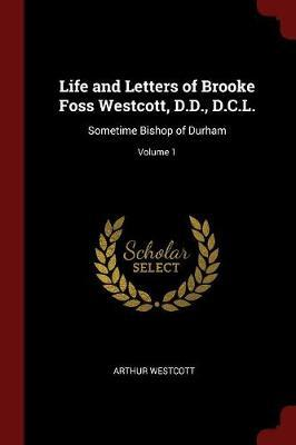 Life and Letters of Brooke Foss Westcott, D.D., D.C.L. by Arthur Westcott
