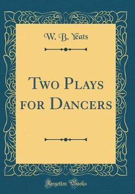 Two Plays for Dancers (Classic Reprint) by W.B.YEATS