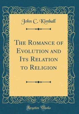 The Romance of Evolution and Its Relation to Religion (Classic Reprint) by John C Kimball