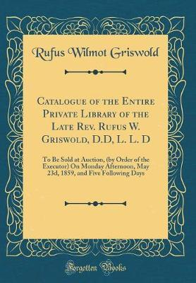 Catalogue of the Entire Private Library of the Late Rev. Rufus W. Griswold, D.D, L. L. D by Rufus Wilmot Griswold image