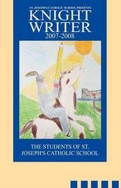 St. Joseph's Catholic School Presents Knight Writers 2007-2008 by Of St Joseph's Students of St Joseph's