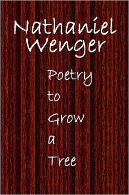 Poetry to Grow a Tree by Nathaniel, Wenger