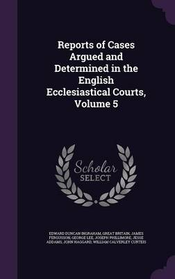 Reports of Cases Argued and Determined in the English Ecclesiastical Courts, Volume 5 by Edward Duncan Ingraham image