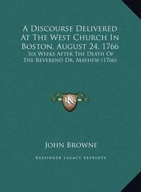 A Discourse Delivered at the West Church in Boston, August 24, 1766: Six Weeks After the Death of the Reverend Dr. Mayhew (1766) by John Browne