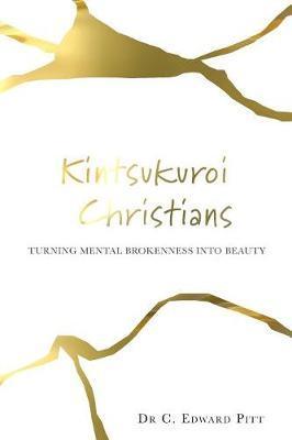 Kintsukuroi Christians by Dr C Edward Pitt