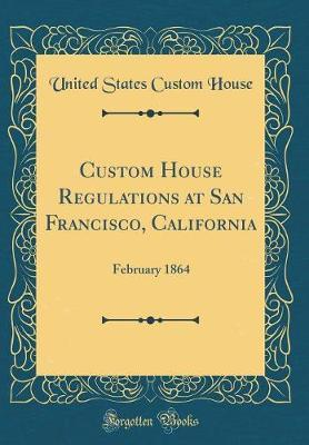 Custom House Regulations at San Francisco, California by United States Custom House
