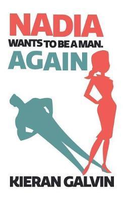 Nadia Wants To Be A Man. Again. by Kieran Galvin
